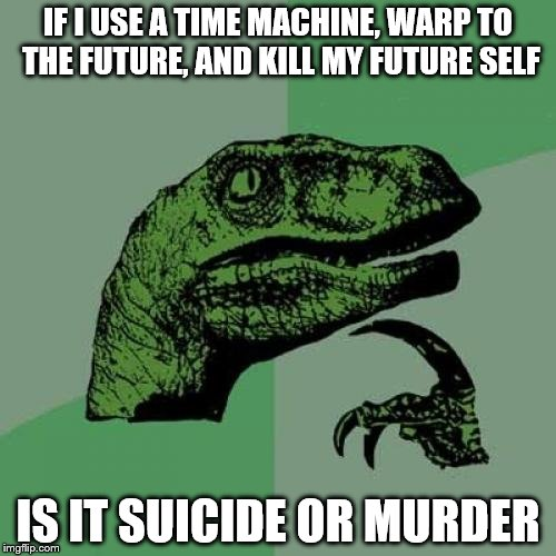 Philosoraptor Meme | IF I USE A TIME MACHINE, WARP TO THE FUTURE, AND KILL MY FUTURE SELF IS IT SUICIDE OR MURDER | image tagged in memes,philosoraptor | made w/ Imgflip meme maker
