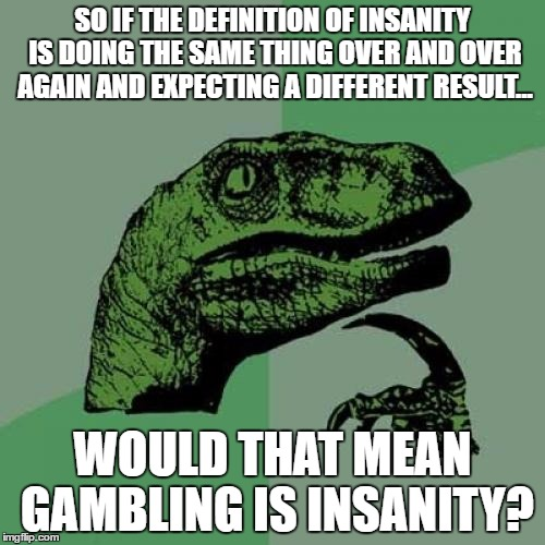 Makes you think about it, doesn't it? | SO IF THE DEFINITION OF INSANITY IS DOING THE SAME THING OVER AND OVER AGAIN AND EXPECTING A DIFFERENT RESULT... WOULD THAT MEAN GAMBLING IS | image tagged in memes,philosoraptor,insanity,gambling | made w/ Imgflip meme maker
