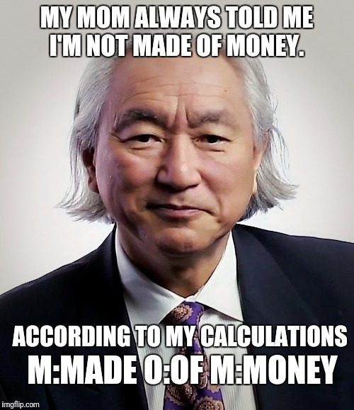 A New Scientific Theory | MY MOM ALWAYS TOLD ME I'M NOT MADE OF MONEY. ACCORDING TO MY CALCULATIONS M:MADE O:OF M:MONEY | image tagged in michio kaku,funny,memes,mom,money | made w/ Imgflip meme maker
