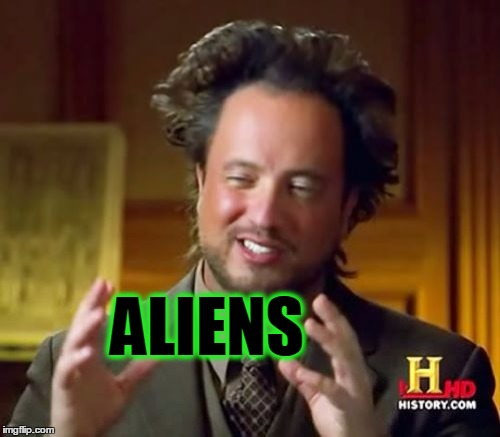 Ancient Aliens Meme | ALIENS | image tagged in memes,ancient aliens | made w/ Imgflip meme maker