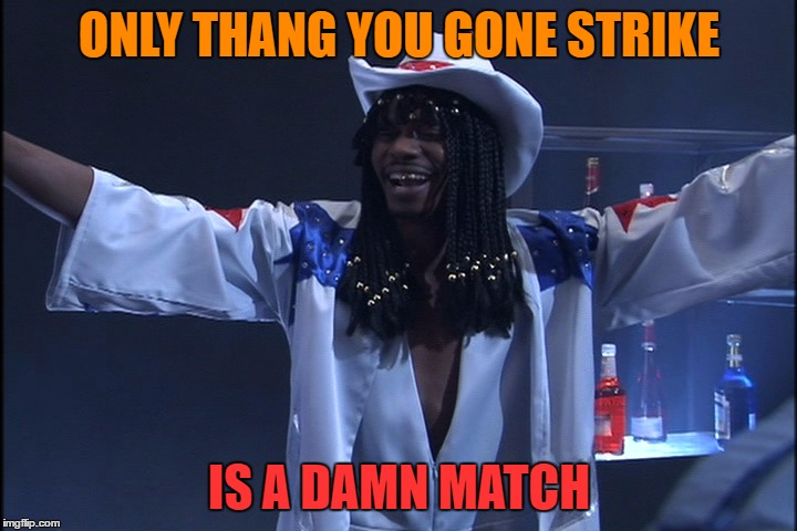 ONLY THANG YOU GONE STRIKE IS A DAMN MATCH | made w/ Imgflip meme maker