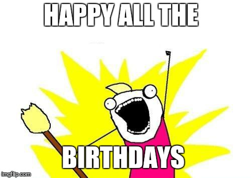 X All The Y Meme | HAPPY ALL THE BIRTHDAYS | image tagged in memes,x all the y | made w/ Imgflip meme maker