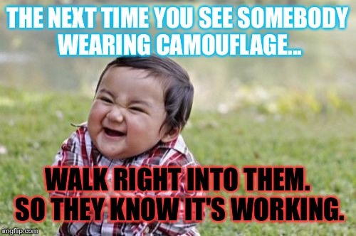 Evil Toddler Meme | THE NEXT TIME YOU SEE SOMEBODY WEARING CAMOUFLAGE... WALK RIGHT INTO THEM. SO THEY KNOW IT'S WORKING. | image tagged in memes,evil toddler | made w/ Imgflip meme maker