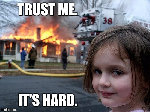 Disaster Girl Meme | TRUST ME. IT'S HARD. | image tagged in memes,disaster girl | made w/ Imgflip meme maker