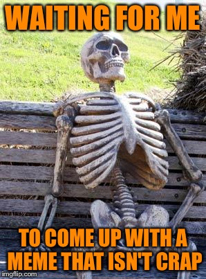 Waiting Skeleton Meme | WAITING FOR ME TO COME UP WITH A MEME THAT ISN'T CRAP | image tagged in memes,waiting skeleton | made w/ Imgflip meme maker