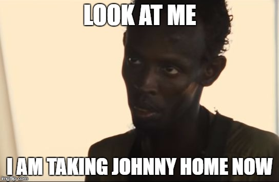 LOOK AT ME I AM TAKING JOHNNY HOME NOW | image tagged in i am the captain now | made w/ Imgflip meme maker