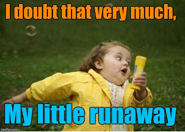 run | I doubt that very much, My little runaway | image tagged in run | made w/ Imgflip meme maker