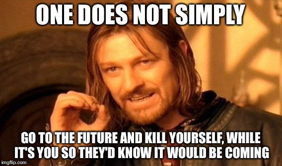 One Does Not Simply Meme | ONE DOES NOT SIMPLY GO TO THE FUTURE AND KILL YOURSELF, WHILE IT'S YOU SO THEY'D KNOW IT WOULD BE COMING | image tagged in memes,one does not simply | made w/ Imgflip meme maker