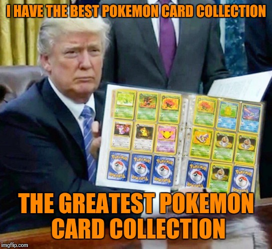 Pokemon week - A breakingangel224 event | I HAVE THE BEST POKEMON CARD COLLECTION THE GREATEST POKEMON CARD COLLECTION | image tagged in memes,pokemon week,trump | made w/ Imgflip meme maker