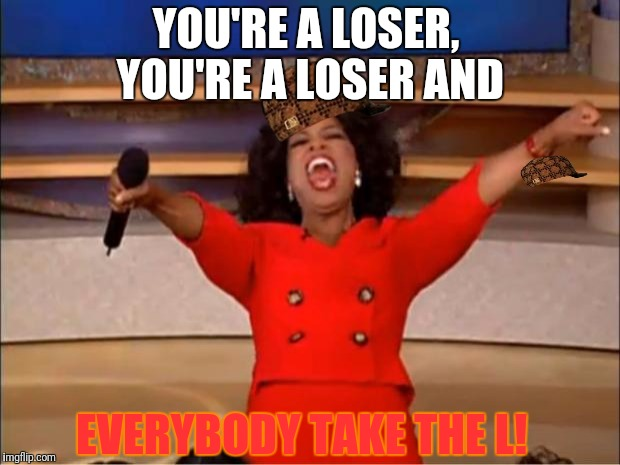Take thy holy L nubzz  |  YOU'RE A LOSER, YOU'RE A LOSER AND; EVERYBODY TAKE THE L! | image tagged in memes,oprah you get a,scumbag | made w/ Imgflip meme maker