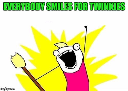X All The Y Meme | EVERYBODY SMILES FOR TWINKIES | image tagged in memes,x all the y | made w/ Imgflip meme maker