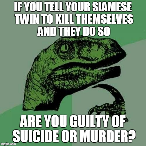 a siamese philosoraptor would be cool (thanks to Deech78259 for inspiration) | IF YOU TELL YOUR SIAMESE TWIN TO KILL THEMSELVES AND THEY DO SO ARE YOU GUILTY OF SUICIDE OR MURDER? | image tagged in memes,philosoraptor | made w/ Imgflip meme maker