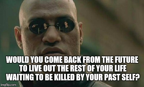 Matrix Morpheus Meme | WOULD YOU COME BACK FROM THE FUTURE TO LIVE OUT THE REST OF YOUR LIFE WAITING TO BE KILLED BY YOUR PAST SELF? | image tagged in memes,matrix morpheus | made w/ Imgflip meme maker