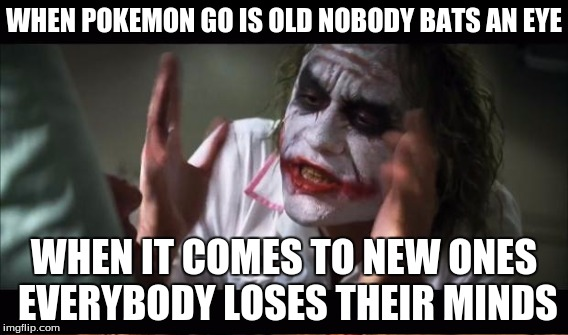 WHEN POKEMON GO IS OLD NOBODY BATS AN EYE WHEN IT COMES TO NEW ONES EVERYBODY LOSES THEIR MINDS | made w/ Imgflip meme maker
