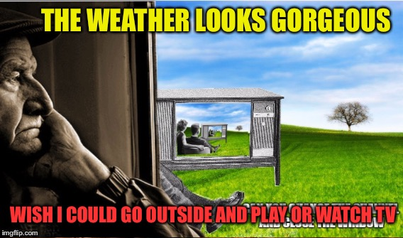 THE WEATHER LOOKS GORGEOUS WISH I COULD GO OUTSIDE AND PLAY OR WATCH TV | made w/ Imgflip meme maker