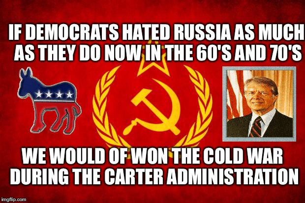 Russia and Democrats  | IF DEMOCRATS HATED RUSSIA AS MUCH AS THEY DO NOW IN THE 60'S AND 70'S WE WOULD OF WON THE COLD WAR DURING THE CARTER ADMINISTRATION | image tagged in in soviet russia,democrats,libtards,russians,trump | made w/ Imgflip meme maker