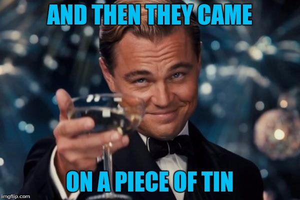 Leonardo Dicaprio Cheers Meme | AND THEN THEY CAME ON A PIECE OF TIN | image tagged in memes,leonardo dicaprio cheers | made w/ Imgflip meme maker