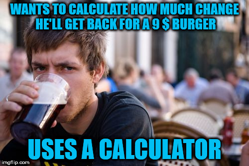 Lazy College Senior Meme | WANTS TO CALCULATE HOW MUCH CHANGE HE'LL GET BACK FOR A 9 $ BURGER USES A CALCULATOR | image tagged in memes,lazy college senior | made w/ Imgflip meme maker