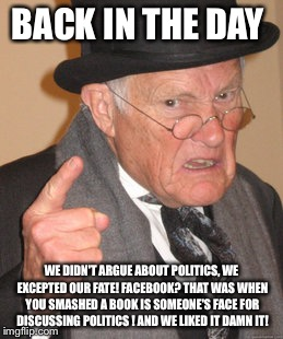 Back In My Day Meme | BACK IN THE DAY WE DIDN'T ARGUE ABOUT POLITICS, WE EXCEPTED OUR FATE! FACEBOOK? THAT WAS WHEN YOU SMASHED A BOOK IS SOMEONE'S FACE FOR DISCU | image tagged in memes,back in my day | made w/ Imgflip meme maker