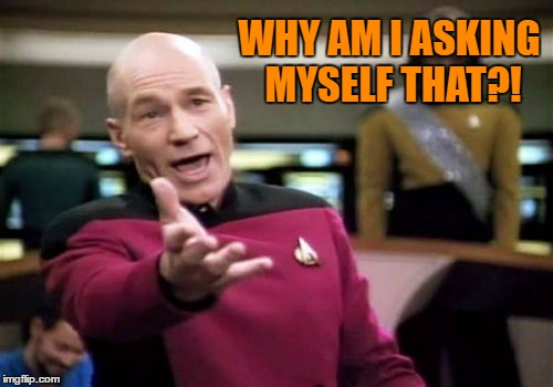 Picard Wtf Meme | WHY AM I ASKING MYSELF THAT?! | image tagged in memes,picard wtf | made w/ Imgflip meme maker