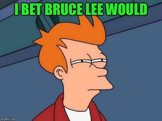 Futurama Fry Meme | I BET BRUCE LEE WOULD | image tagged in memes,futurama fry | made w/ Imgflip meme maker