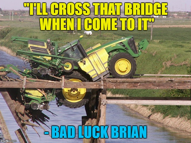 "Famous last words... :) | ""I'LL CROSS THAT BRIDGE WHEN I COME TO IT"" - BAD LUCK BRIAN 