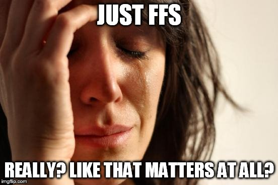 First World Problems Meme | JUST FFS REALLY? LIKE THAT MATTERS AT ALL? | image tagged in memes,first world problems | made w/ Imgflip meme maker