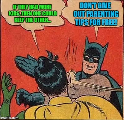 Batman Slapping Robin Meme | IF THEY HAD MORE KIDS, THEN ONE COULD KEEP THE OTHER... DON'T GIVE OUT PARENTING TIPS FOR FREE! | image tagged in memes,batman slapping robin | made w/ Imgflip meme maker