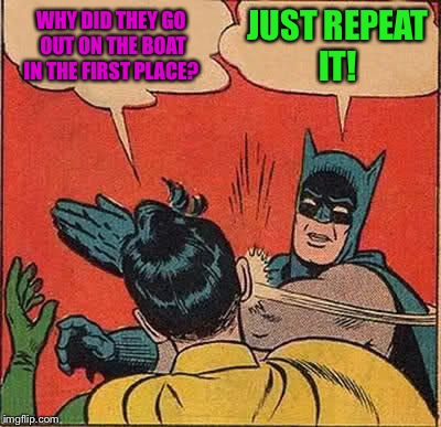 Batman Slapping Robin Meme | WHY DID THEY GO OUT ON THE BOAT IN THE FIRST PLACE? JUST REPEAT IT! | image tagged in memes,batman slapping robin | made w/ Imgflip meme maker