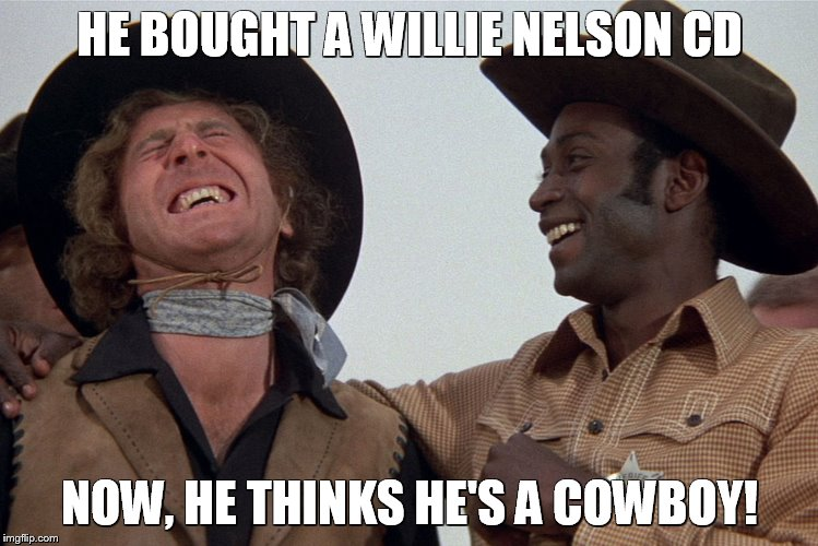 blazing saddles | HE BOUGHT A WILLIE NELSON CD NOW, HE THINKS HE'S A COWBOY! | image tagged in blazing saddles | made w/ Imgflip meme maker