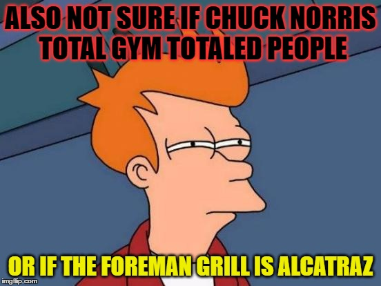 Futurama Fry Meme | ALSO NOT SURE IF CHUCK NORRIS TOTAL GYM TOTALED PEOPLE OR IF THE FOREMAN GRILL IS ALCATRAZ | image tagged in memes,futurama fry | made w/ Imgflip meme maker