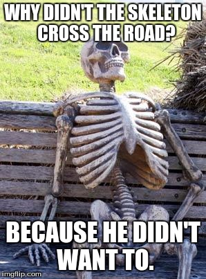 Waiting Skeleton Meme | WHY DIDN'T THE SKELETON  CROSS THE ROAD? BECAUSE HE DIDN'T WANT TO. | image tagged in memes,waiting skeleton | made w/ Imgflip meme maker