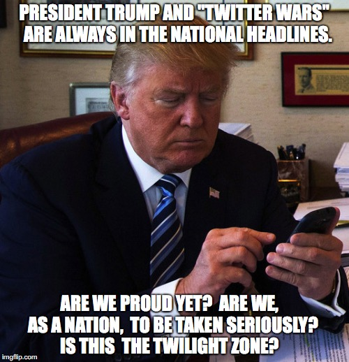 "trump tweeting | PRESIDENT TRUMP AND ""TWITTER WARS""  ARE ALWAYS IN THE NATIONAL HEADLINES. ARE WE PROUD YET?  ARE WE,  AS A NATION,  TO BE TAKEN SERIOUSLY?   