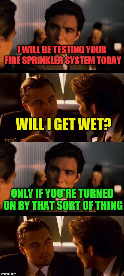 Actually had someone ask me this once | I WILL BE TESTING YOUR FIRE SPRINKLER SYSTEM TODAY WILL I GET WET? ONLY IF YOU'RE TURNED ON BY THAT SORT OF THING | image tagged in inception,memes,silly questions | made w/ Imgflip meme maker