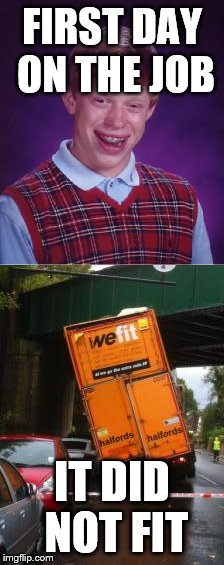 Brian's First Day on the Job | FIRST DAY ON THE JOB IT DID NOT FIT | image tagged in bad luck brian,truck,you had one job,memes,funny | made w/ Imgflip meme maker