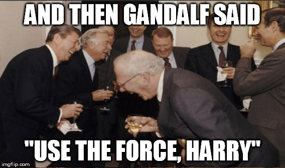 "AND THEN GANDALF SAID ""USE THE FORCE, HARRY"" 