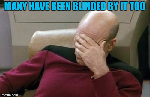 Captain Picard Facepalm Meme | MANY HAVE BEEN BLINDED BY IT TOO | image tagged in memes,captain picard facepalm | made w/ Imgflip meme maker