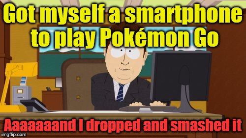 Aaaaand Its Gone Meme | Got myself a smartphone to play Pokémon Go Aaaaaaand I dropped and smashed it | image tagged in memes,aaaaand its gone | made w/ Imgflip meme maker