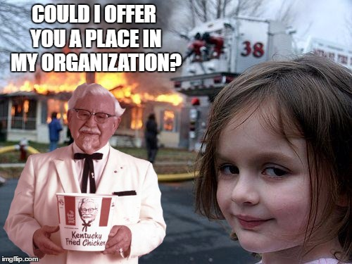 COULD I OFFER YOU A PLACE IN MY ORGANIZATION? | made w/ Imgflip meme maker