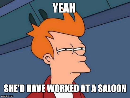 Futurama Fry Meme | YEAH SHE'D HAVE WORKED AT A SALOON | image tagged in memes,futurama fry | made w/ Imgflip meme maker
