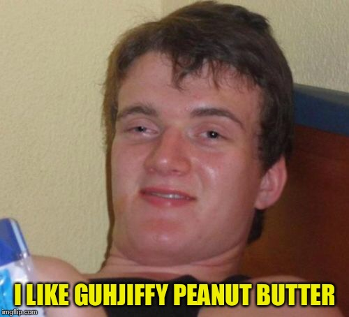 10 Guy Meme | I LIKE GUHJIFFY PEANUT BUTTER | image tagged in memes,10 guy | made w/ Imgflip meme maker