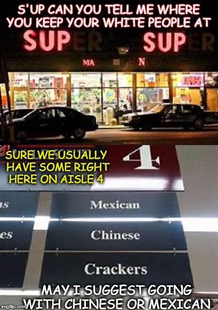 welcome to s'up s'up man we are having clearance sale on all white folks  |  S'UP CAN YOU TELL ME WHERE YOU KEEP YOUR WHITE PEOPLE AT; SURE WE USUALLY HAVE SOME RIGHT HERE ON AISLE 4; MAY I SUGGEST GOING WITH CHINESE OR MEXICAN | image tagged in memes,grocery store,crackers,grocery aisle | made w/ Imgflip meme maker