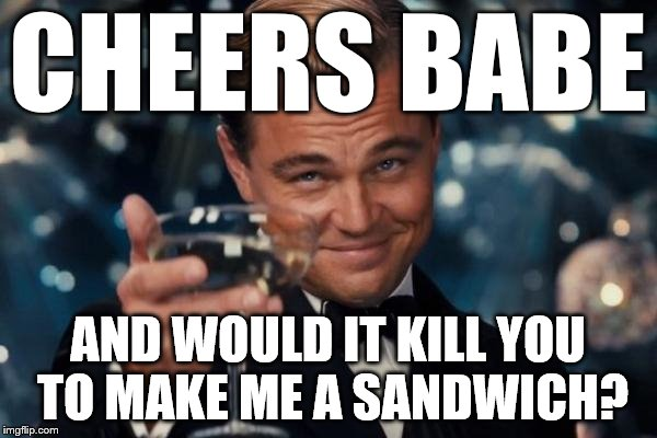 Leonardo Dicaprio Cheers Meme | CHEERS BABE AND WOULD IT KILL YOU TO MAKE ME A SANDWICH? | image tagged in memes,leonardo dicaprio cheers | made w/ Imgflip meme maker