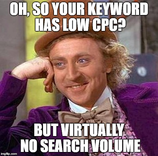 Creepy Condescending Wonka Meme | OH, SO YOUR KEYWORD HAS LOW CPC? BUT VIRTUALLY NO SEARCH VOLUME | image tagged in memes,creepy condescending wonka | made w/ Imgflip meme maker