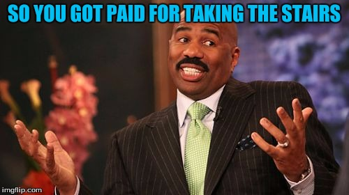 Steve Harvey Meme | SO YOU GOT PAID FOR TAKING THE STAIRS | image tagged in memes,steve harvey | made w/ Imgflip meme maker