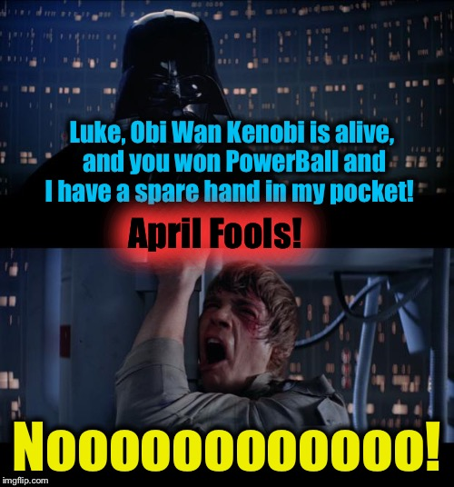 Star Wars April Fools No | Luke, Obi Wan Kenobi is alive, and you won PowerBall and I have a spare hand in my pocket! Noooooooooooo! April Fools! | image tagged in memes,star wars no,evilmandoevil,funny,april fools | made w/ Imgflip meme maker