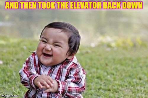 Evil Toddler Meme | AND THEN TOOK THE ELEVATOR BACK DOWN | image tagged in memes,evil toddler | made w/ Imgflip meme maker