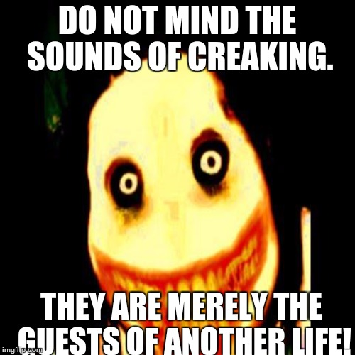 DO NOT MIND THE SOUNDS OF CREAKING. THEY ARE MERELY THE GUESTS OF ANOTHER LIFE! | made w/ Imgflip meme maker