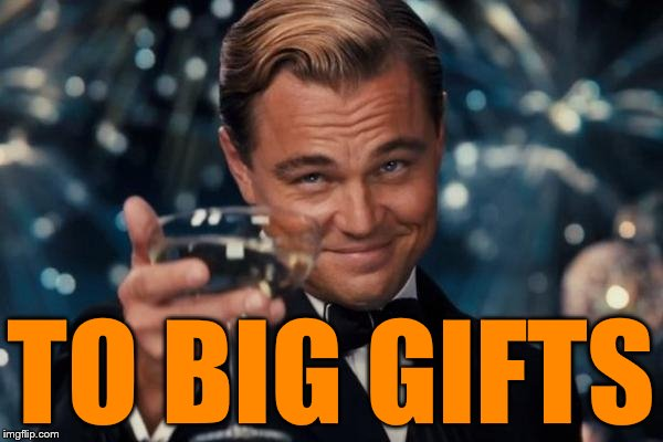 Leonardo Dicaprio Cheers Meme | TO BIG GIFTS | image tagged in memes,leonardo dicaprio cheers | made w/ Imgflip meme maker