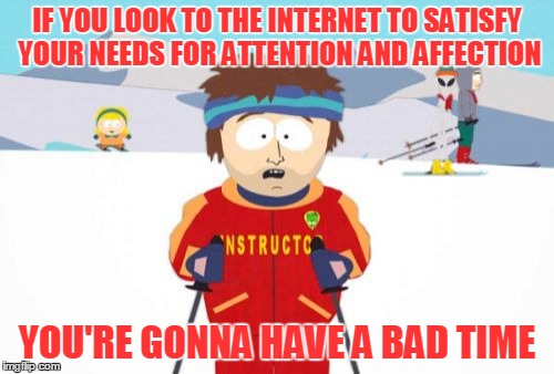 Just because a need is legitimate doesn't mean every way to satisfy that need is legitimate | IF YOU LOOK TO THE INTERNET TO SATISFY YOUR NEEDS FOR ATTENTION AND AFFECTION YOU'RE GONNA HAVE A BAD TIME | image tagged in memes,super cool ski instructor,internet,attention,affection,everyone needs love | made w/ Imgflip meme maker